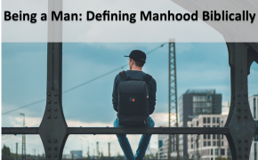 Being a Man: Defining Manhood Biblically